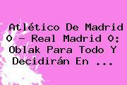 Atlético De Madrid 0 - <b>Real Madrid</b> 0: Oblak Para Todo Y Decidirán En <b>...</b>