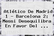 Atlético De Madrid 1 - <b>Barcelona</b> 2: Messi Desequilibra En Favor Del <b>...</b>