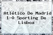 Atlético De Madrid 1-0 Sporting De Lisboa