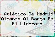 <b>Atlético De Madrid</b> Alcanza Al Barça En El Liderato