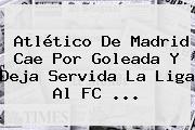 <b>Atlético De Madrid</b> Cae Por Goleada Y Deja Servida La Liga Al FC ...