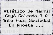 <b>Atlético De Madrid</b> Cayó Goleado 3-0 Ante Real Sociedad En Anoeta ...