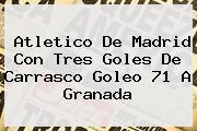 <b>Atletico De Madrid</b> Con Tres Goles De Carrasco Goleo 71 A Granada