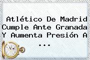 <b>Atlético De Madrid</b> Cumple Ante Granada Y Aumenta Presión A <b>...</b>