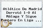 <b>Atlético De Madrid</b> Derrotó 1-0 Al Málaga Y Sigue Puntero En Liga <b>...</b>