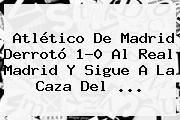 Atlético De Madrid Derrotó 1-0 Al <b>Real Madrid</b> Y Sigue A La Caza Del <b>...</b>