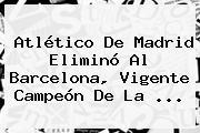 <b>Atlético</b> De <b>Madrid</b> Eliminó Al Barcelona, Vigente Campeón De La <b>...</b>