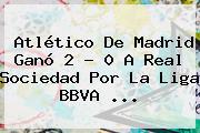 Atlético De Madrid Ganó 2 - 0 A Real Sociedad Por La <b>Liga BBVA</b> <b>...</b>
