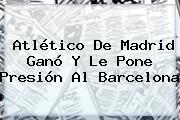 <b>Atlético De Madrid</b> Ganó Y Le Pone Presión Al Barcelona