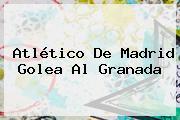 <b>Atlético De Madrid</b> Golea Al Granada