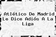 <b>Atlético De Madrid</b> Le Dice Adiós A La Liga