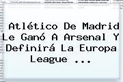 <b>Atlético De Madrid</b> Le Ganó A Arsenal Y Definirá La Europa League ...