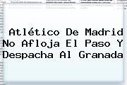 <b>Atlético De Madrid</b> No Afloja El Paso Y Despacha Al Granada