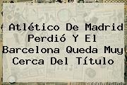 <b>Atlético De Madrid</b> Perdió Y El Barcelona Queda Muy Cerca Del Título