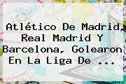 <b>Atlético De Madrid</b>, Real Madrid Y Barcelona, Golearon En La Liga De ...