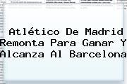 <b>Atlético De Madrid</b> Remonta Para Ganar Y Alcanza Al Barcelona