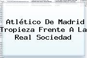 <b>Atlético De Madrid</b> Tropieza Frente A La Real Sociedad