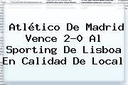 Atlético De Madrid Vence 2-0 Al Sporting De Lisboa En Calidad De Local
