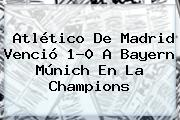 Atlético De Madrid Venció 1-0 A Bayern Múnich En La <b>Champions</b>