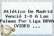 Atlético De Madrid Venció 1-0 A Las Palmas Por <b>Liga BBVA</b> (VIDEO)