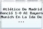 Atlético De Madrid Venció 1-0 Al <b>Bayern Munich</b> En La Ida De <b>...</b>