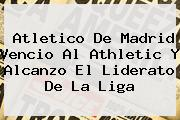 <b>Atletico De Madrid</b> Vencio Al Athletic Y Alcanzo El Liderato De La Liga