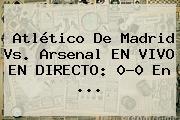 Atlético De Madrid Vs. Arsenal EN VIVO EN DIRECTO: 0-0 En ...