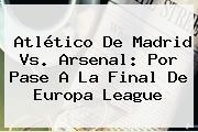 Atlético De Madrid Vs. Arsenal: Por Pase A La Final De Europa League