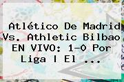 <b>Atlético De Madrid</b> Vs. Athletic Bilbao EN VIVO: 1-0 Por Liga | El <b>...</b>