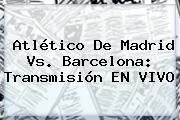Atlético De Madrid Vs. <b>Barcelona</b>: Transmisión EN VIVO