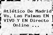 Atlético De Madrid Vs. Las Palmas EN VIVO Y EN Directo Online <b>...</b>