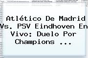 <b>Atlético De Madrid</b> Vs. PSV Eindhoven En Vivo: Duelo Por Champions <b>...</b>