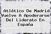 <b>Atlético De Madrid</b> Vuelve A Apoderarse Del Liderato En España