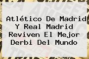 Atlético De Madrid Y <b>Real Madrid</b> Reviven El Mejor Derbi Del Mundo
