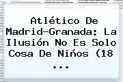 <b>Atlético De Madrid</b>-Granada: La Ilusión No Es Solo Cosa De Niños (18 <b>...</b>