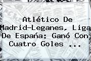 <b>Atlético</b> De <b>Madrid</b>-Leganes, Liga De España: Ganó Con Cuatro Goles ...