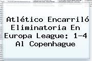 Atlético Encarriló Eliminatoria En <b>Europa League</b>: 1-4 Al Copenhague