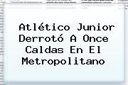 <b>Atlético Junior</b> Derrotó A Once Caldas En El Metropolitano