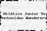 Atlético <b>Junior Vs</b> Montevideo <b>Wanderers</b>