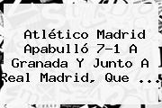 <b>Atlético Madrid</b> Apabulló 7-1 A Granada Y Junto A Real Madrid, Que ...