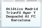 Atlético Madrid Triunfó Ayer Y Despachó Al <b>FC Barcelona</b>