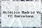 Atlético Madrid Vs <b>FC Barcelona</b>