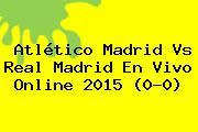 <b>Atlético Madrid Vs Real Madrid</b> En Vivo Online <b>2015</b> (0-0)