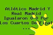 Atlético Madrid Y <b>Real Madrid</b> Igualaron 0-0 Por Los Cuartos De Final <b>...</b>