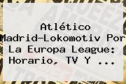 Atlético Madrid-Lokomotiv Por La <b>Europa League</b>: Horario, TV Y ...