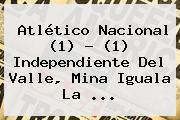 Atlético <b>Nacional</b> (1) - (1) <b>Independiente Del Valle</b>, Mina Iguala La ...