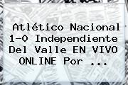 Atlético <b>Nacional</b> 1-0 Independiente Del Valle EN <b>VIVO</b> ONLINE Por ...