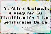 <b>Atlético Nacional</b>, A Asegurar Su Clasificación A Las Semifinales De La ...