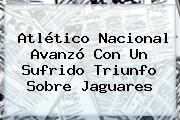 <b>Atlético Nacional</b> Avanzó Con Un Sufrido Triunfo Sobre Jaguares