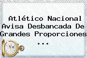<b>Atlético Nacional</b> Avisa Desbancada De Grandes Proporciones ...